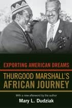 Exporting American Dreams - Thurgood Marshall's African Journey ebook by Mary L. Dudziak