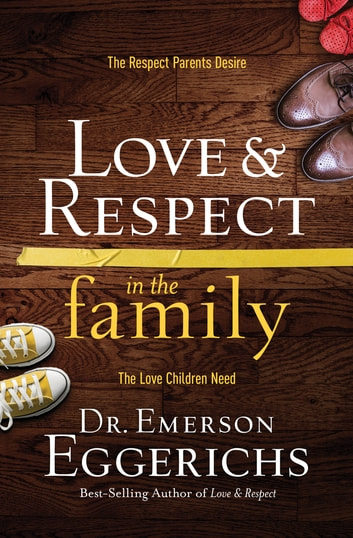 Love & Respect in the Family - The Respect Parents Desire; The Love Children Need ebook by Emerson Eggerichs