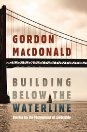 Building Below the Waterline - Shoring Up the Foundations of Leadership ebook by Gordon MacDonald