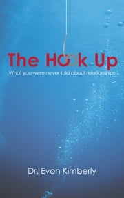 The Hook Up - What You Were Never Told About Relationships ebook by Dr. Evon Kimberly