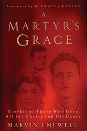 A Martyr's Grace: Stories Of Those Who Gave All For Christ And His Cause ebook by Newell,Marvin J.