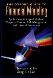 The Oxford Guide to Financial Modeling - Applications for Capital Markets, Corporate Finance, Risk Management and Financial Institutions ebook by Thomas S. Y. Ho, Sang Bin Lee