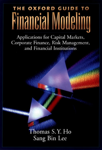 The Oxford Guide to Financial Modeling - Applications for Capital Markets, Corporate Finance, Risk Management and Financial Institutions ebook by Thomas S. Y. Ho,Sang Bin Lee