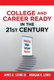 College and Career Ready in the 21st Century - Making High School Matter ebook by James R. Stone III,Morgan V. Lewis