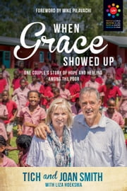 When Grace Showed Up - One Couple's Story of Hope and Healing among the Poor ebook by Tich Smith, Joan Smith, Liza Hoeksma