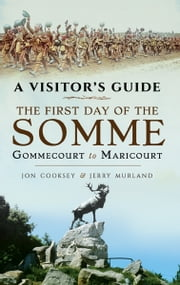 The First Day of the Somme - Gommecourt to Maricourt, 1 July 1916 ebook by Jon Cooksey,Jerry Murland