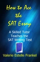 How to Ace the SAT Essay: A Skilled Tutor Teaches the SAT Writing Test ebook by Valerie Estelle Frankel