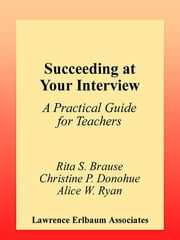 Succeeding at Your Interview - A Practical Guide for Teachers ebook by Rita S. Brause,Christine P. Donohue,Alice W. Ryan
