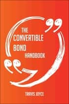 The Convertible Bond Handbook - Everything You Need To Know About Convertible Bond ebook by Travis Joyce