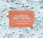 The Illustrated Book of Sayings - Curious Expressions from Around the World ebook by Ella Frances Sanders