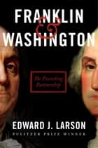 Franklin & Washington - The Founding Partnership ebook by Edward J. Larson
