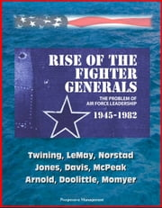 Rise of the Fighter Generals: The Problem of Air Force Leadership 1945-1982 - Twining, LeMay, Norstad, Jones, Davis, McPeak, Arnold, Doolittle, Momyer ebook by Progressive Management