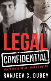 Legal Confidential - Adventures of an Indian Lawyer ebook by Ranjeev C Dubey