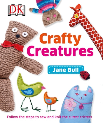 Crafty Creatures - Follow the Steps to Sew and Knit the Cutest Critters eBook by Jane Bull