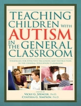 Teaching Children With Autism In The General Classroom ebook by Vicky G. Spencer Ph.D.; Cynthia G. Simpson Ph.D.