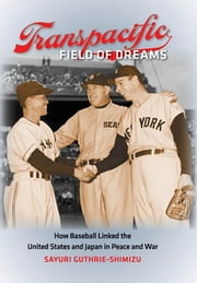 Transpacific Field of Dreams - How Baseball Linked the United States and Japan in Peace and War ebook by Sayuri Guthrie-Shimizu
