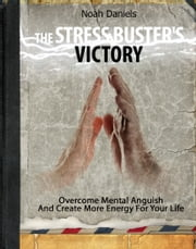 The Stress Buster's Victory - Overcome Mental Anguish And Create More Energy For Your Life ebook by Noah Daniels