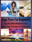 Yoga Poses Beginner: Yoga Flexibility Workout Guide & Basic Yoga Techniques For Beginners (Perfect Meditation & Yoga Gift or Yoga Journal including Yoga Affirmations, Yoga Quotes & Meditation Affirmations