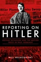 Reporting on Hitler - Rothay Reynolds and the British Press in Nazi Germany ebook by Will Wainewright