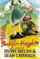 Babylon Heights ebook by Irvine Welsh, Dean Cavanagh