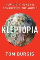 Kleptopia - How Dirty Money Is Conquering the World ebook by Tom Burgis