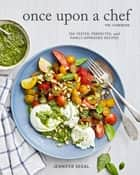 Once Upon a Chef, the Cookbook - 100 Tested, Perfected, and Family-Approved Recipes eBook by Jennifer Segal, Alexandra Grablewski