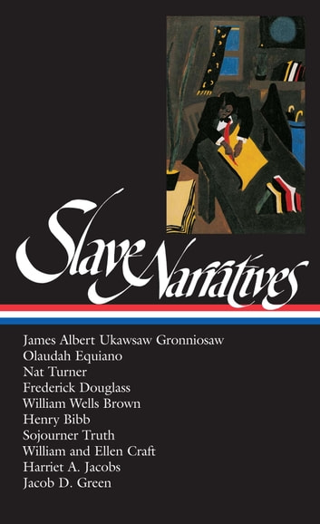 Slave Narratives (LOA #114) - James Albert Ukawsaw Gronniosaw / Olaudah Equiano / Nat Turner / Frederick Douglass / William Wells Brown / Henry Bibb / Sojourner Truth / William and Ell ebook by William L. Andrews,Henry Louis Gates