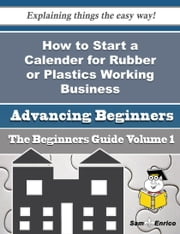 How to Start a Calender for Rubber or Plastics Working Business (Beginners Guide) ebook by Marina Starkey,Sam Enrico