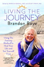 Living The Journey - Using The Journey Method to Heal Your Life and Set Yourself Free ebook by Brandon Bays,Patricia Kendall, Ph.D.,Lesley Strutt, Ph.D.