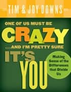 One of Us Must Be Crazy...and I'm Pretty Sure It's You ebook by Joy Downs,Tim Downs