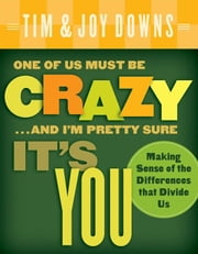 One of Us Must Be Crazy...and I'm Pretty Sure It's You - Making Sense of the Differences that Divide Us ebook by Joy Downs,Tim Downs