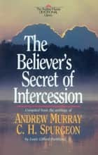 Believer's Secret of Intercession, The (Andrew Murray Devotional Library Book #) ebook by Andrew Murray,C. H. Spurgeon,L. G. Parkhurst