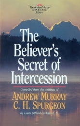 Believer's Secret of Intercession, The (Andrew Murray Devotional Library Book #) ebook by Andrew Murray,C. H. Spurgeon