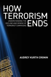 How Terrorism Ends - Understanding the Decline and Demise of Terrorist Campaigns ebook by Audrey Kurth Cronin