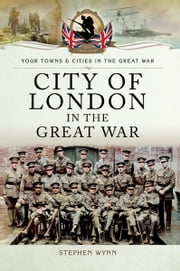 City of London in the Great War ebook by Stephen John Wynn