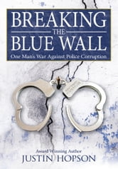 Breaking the Blue Wall - One Man's War Against Police Corruption ebook by Justin Hopson