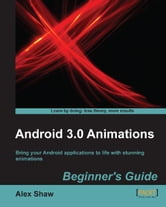 Android 3.0 Animations: Beginners Guide ebook by Alex Shaw