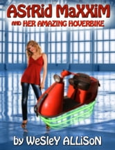 Astrid Maxxim and her Amazing Hoverbike ebook by Wesley Allison