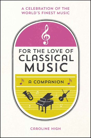 For the Love of Classical Music: A Companion ebook by Caroline High