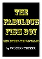 The Fabulous Fish Boy and other weird tales ebook by Vaughan Tucker