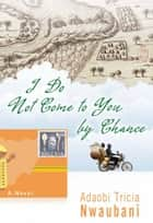 I Do Not Come to You by Chance ebook by Adaobi Tricia Nwaubani