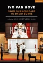 Ivo van Hove - From Shakespeare to David Bowie ebook by Susan Bennett, Professor Sonia Massai