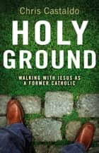 Holy Ground - Walking with Jesus as a Former Catholic ebook by Christopher A. Castaldo