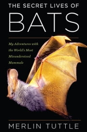 The Secret Lives of Bats - My Adventures with the World's Most Misunderstood Mammals ebook by Merlin Tuttle