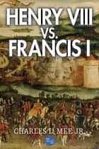 Henry VIII Vs. Francis I ebook by Charles L. Mee Jr.