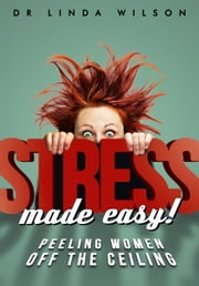Stress Made Easy - Peeling Women off the Ceiling ebook by Dr Linda Wilson