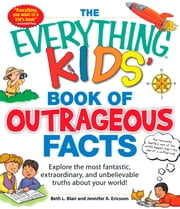The Everything KIDS' Book of Outrageous Facts - Explore the most fantastic, extraordinary, and unbelievable truths about your world! ebook by Beth L Blair