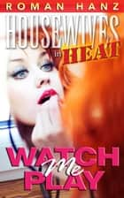 Watch Me Play - Housewives In Heat, #5 ebook by Roman Hanz