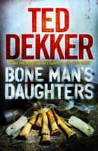 Bone Man's Daughters ebook by Ted Dekker