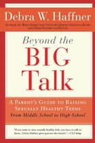 Beyond the Big Talk Revised Edition - A Parent's Guide to Raising Sexually Healthy Teens - From Middle School to High School and Beyond ebook by Alyssa Haffner Tartaglione, Reverend Debra W. Haffner